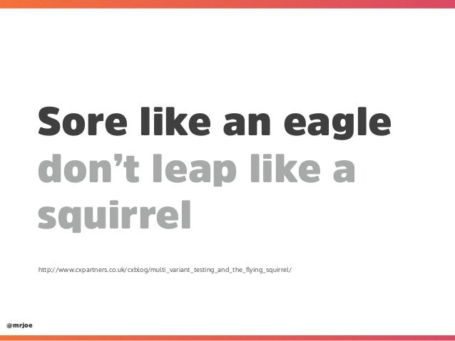 @mrjoe Sore like an eagle don't leap like a squirrel http://www.cxpartners.co.uk/cxblog/multi_variant_testing_and_the_flyin...
