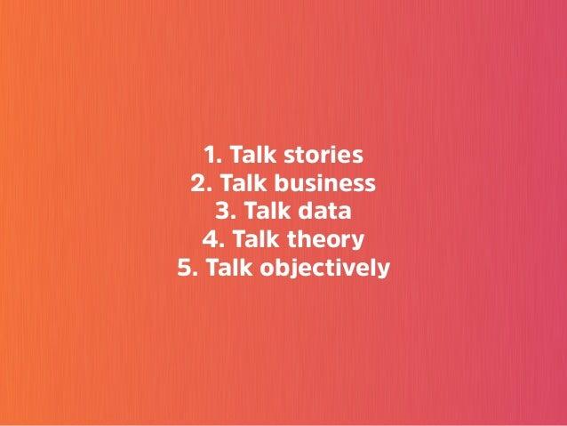 1. Talk stories 2. Talk business 3. Talk data 4. Talk theory 5. Talk objectively