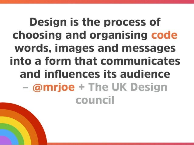 @mrjoe Design is the process of choosing and organising code words, images and messages into a form that communicates and ...