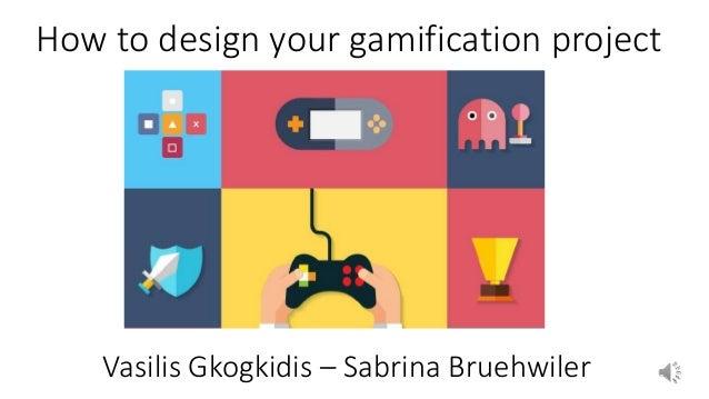 Vasilis Gkogkidis – Sabrina Bruehwiler How to design your gamification project