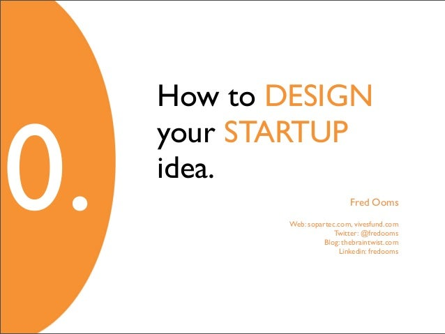How to DESIGN0.     your STARTUP     idea.                              Fred Ooms            Web: sopartec.com, vivesfund....