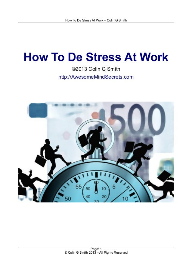 How To De Stress At Work – Colin G Smith How To De Stress At Work ©2013 Colin G Smith http://AwesomeMindSecrets.com Page: ...