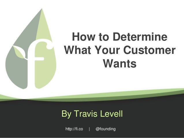 http://fi.co | @founding How to Determine What Your Customer Wants By Travis Levell