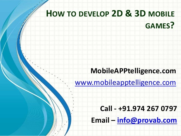 HOW TO DEVELOP 2D & 3D MOBILE GAMES? MobileAPPtelligence.com www.mobileapptelligence.com Call - +91.974 267 0797 Email – i...