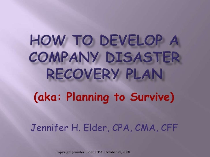 HOW TO DEVELOP A COMPANY DISASTER RECOVERY PLAN<br />(aka: Planning to Survive)<br />Jennifer H. Elder, CPA, CMA, CFF<br /...
