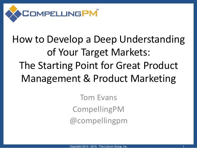 How to Develop a Deep Understanding of Your Target Markets: The Starting Point for Great Product Management & Product Mark...