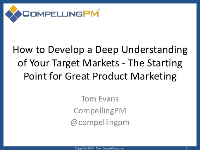 How to Develop a Deep Understandingof Your Target Markets - The StartingPoint for Great Product MarketingTom EvansCompelli...