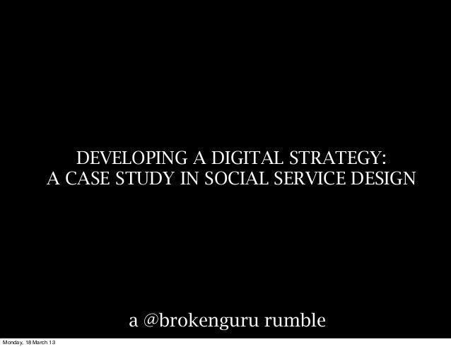 DEVELOPING A DIGITAL STRATEGY:               A CASE STUDY IN SOCIAL SERVICE DESIGN                       a @brokenguru rum...