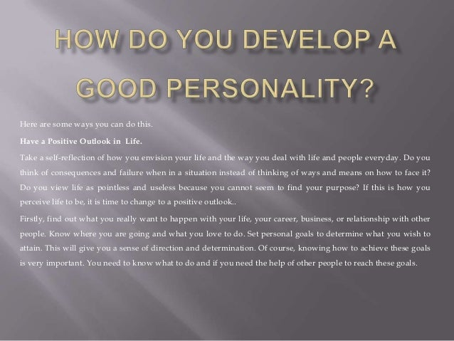 how to develop a good personality How to develop a good personality there isn't really such a thing as having an  objectively good personality everyone likes different types of people the key is .