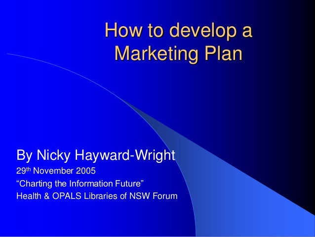 "How to develop aMarketing PlanBy Nicky Hayward-Wright29th November 2005""Charting the Information Future""Health & OPALS Lib..."