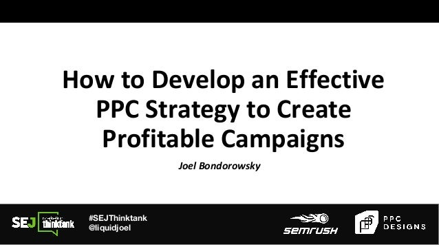 #SEJThinktank @liquidjoel How to Develop an Effective PPC Strategy to Create Profitable Campaigns Joel Bondorowsky