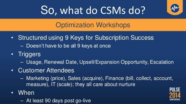 So, what do CSMs do? • Structured using 9 Keys for Subscription Success – Doesn't have to be all 9 keys at once • Triggers...