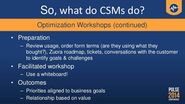 So, what do CSMs do? • Preparation – Review usage, order form terms (are they using what they bought?), Zuora roadmap, tic...