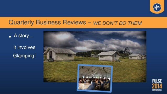 Quarterly Business Reviews – WE DON'T DO THEM • A story… It involves Glamping!