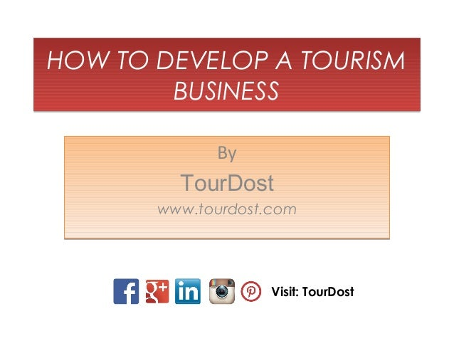 HOW TO DEVELOP A TOURISM BUSINESS HOW TO DEVELOP A TOURISM BUSINESS By TourDost www.tourdost.com By TourDost www.tourdost....