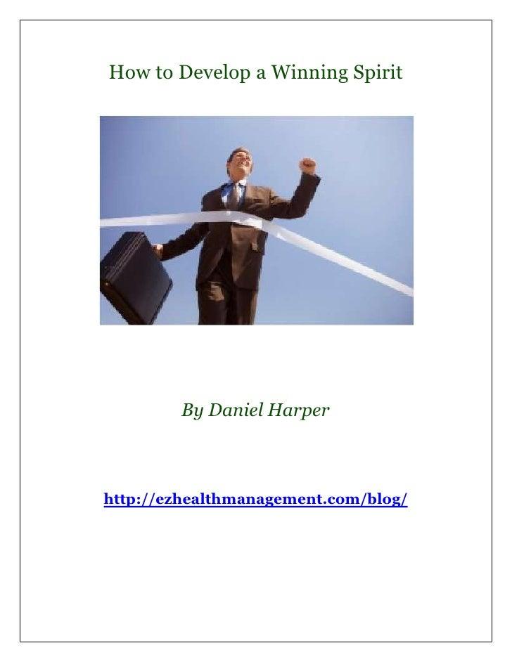 How to Develop a Winning Spirit        By Daniel Harperhttp://ezhealthmanagement.com/blog/