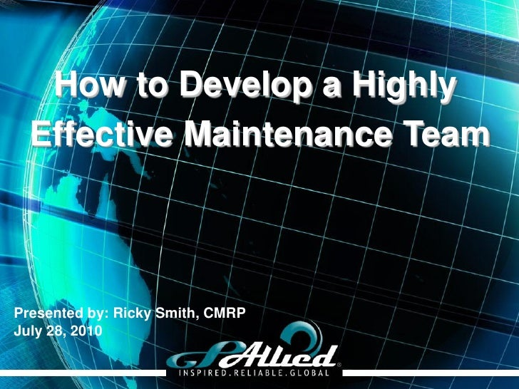 How to Develop a Highly   Effective Maintenance Team    Presented by: Ricky Smith, CMRP July 28, 2010                     ...