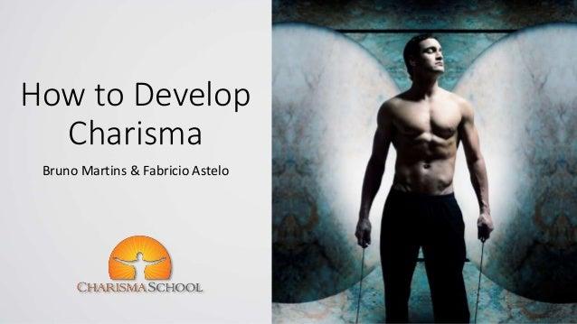 How to Develop Charisma Bruno Martins & Fabricio Astelo