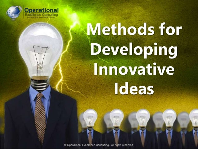© Operational Excellence Consulting. All rights reserved. Methods for Developing Innovative Ideas © Operational Excellence...