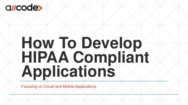 How To Develop HIPAA Compliant Applications Focusing on Cloud and Mobile Applications