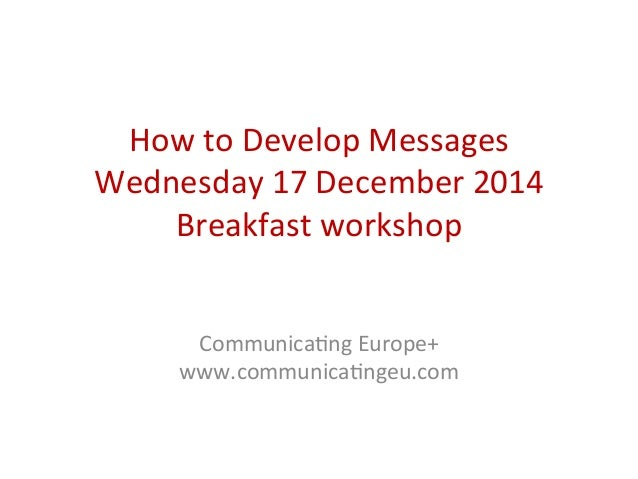 How	   to	   Develop	   Messages	    Wednesday	   17	   December	   2014	    Breakfast	   workshop	    	    	    Communica...