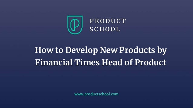 www.productschool.com How to Develop New Products by Financial Times Head of Product