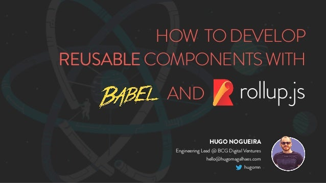HOW TODEVELOP REUSABLECOMPONENTSWITH rollup.jsAND HUGO NOGUEIRA Engineering Lead @ BCG Digital Ventures hello@hugomagalhae...
