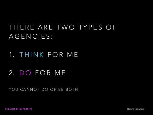 @dannydenhard#SEARCHLONDON T H E R E A R E T W O T Y P E S O F A G E N C I E S : 1. T H I N K F O R M E  2. D O F O R M E...