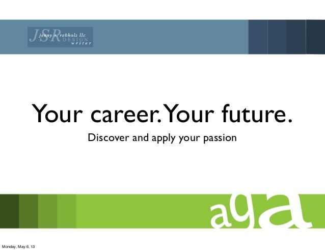 Your career.Your future.Discover and apply your passionMonday, May 6, 13