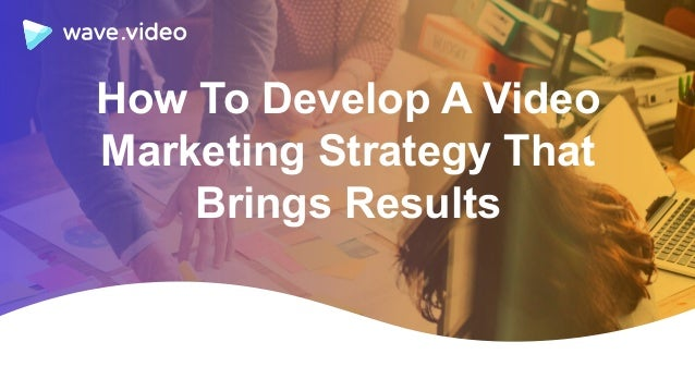 How To Develop A Video Marketing Strategy That Brings Results