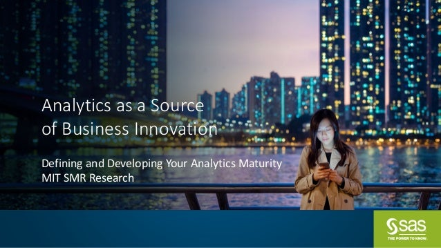 Analytics	as	a	Source	 of	Business	Innovation Defining	and	Developing	Your	Analytics	Maturity MIT	SMR	Research