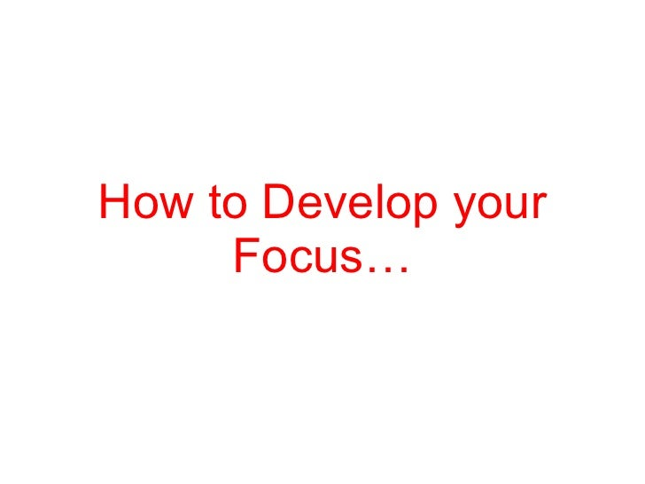 How to Develop your Focus…