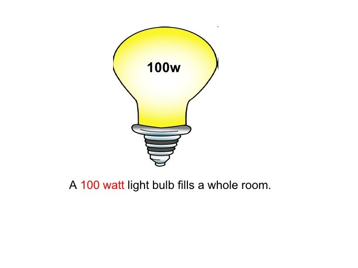 A  100 watt  light bulb fills a whole room.   100w