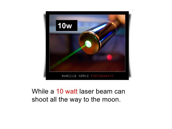 10w While a  10 watt  laser beam can shoot all the way to the moon.