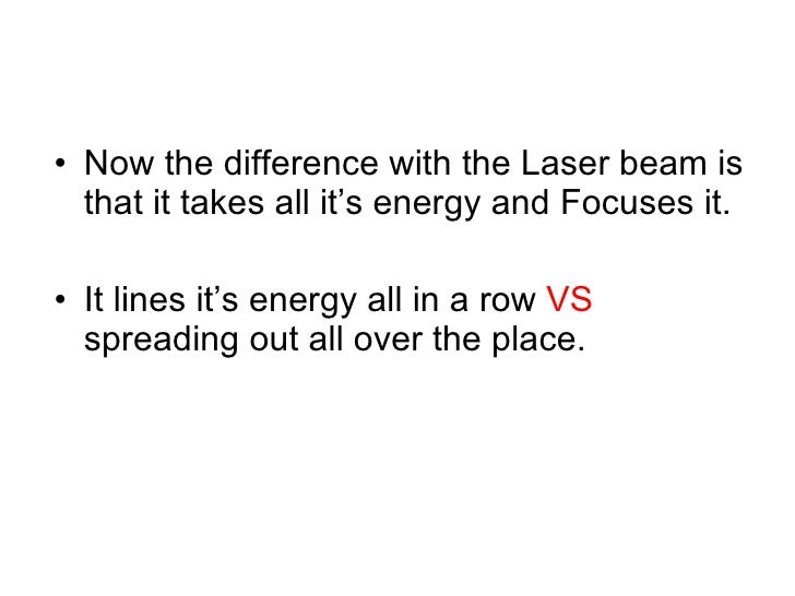 <ul><li>Now the difference with the Laser beam is that it takes all it's energy and Focuses it. </li></ul><ul><li>It lines...