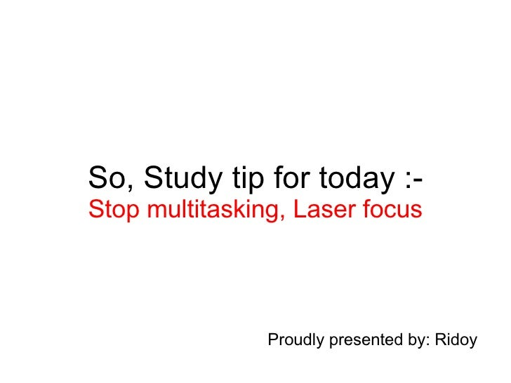 So, Study tip for today :- Stop multitasking, Laser focus Proudly presented by: Ridoy