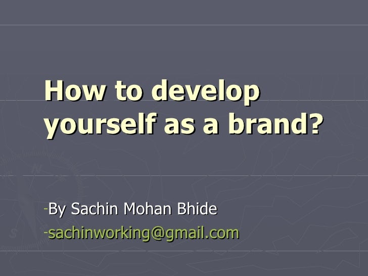 How to develop yourself as a brand? <ul><li>By Sachin Mohan Bhide </li></ul><ul><li>[email_address]   </li></ul>