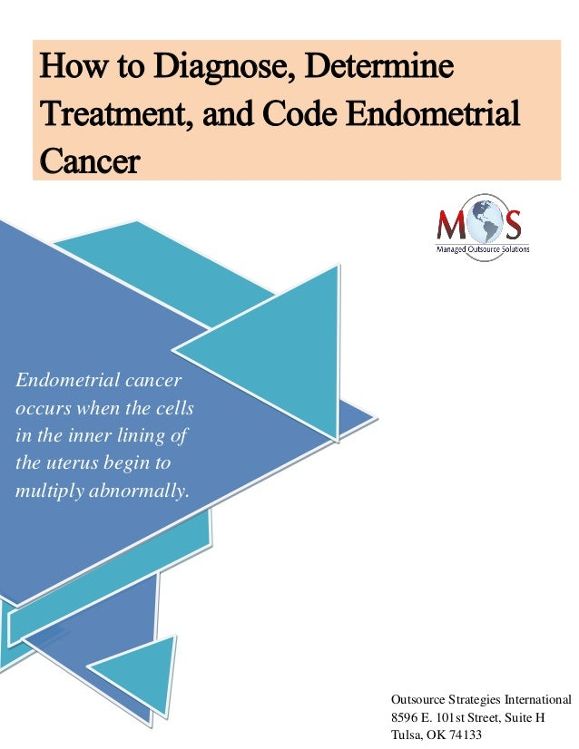 How to Diagnose, Determine Treatment, and Code Endometrial Cancer Endometrial cancer occurs when the cells in the inner li...