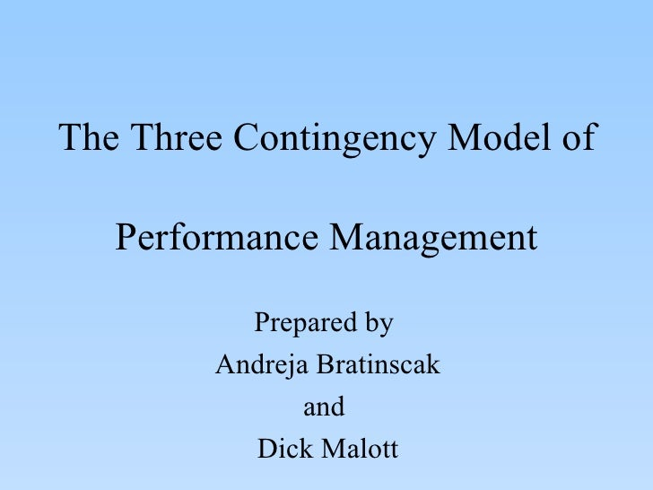 The Three Contingency Model of Performance Management Prepared by  Andreja Bratinscak and  Dick Malott