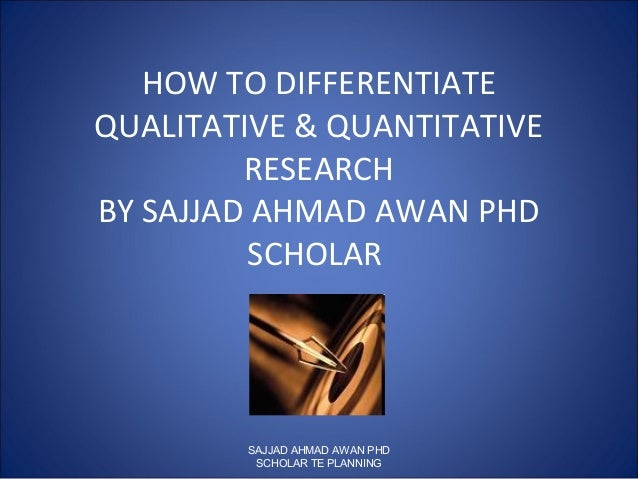 HOW TO DIFFERENTIATE QUALITATIVE & QUANTITATIVE RESEARCH BY SAJJAD AHMAD AWAN PHD SCHOLAR SAJJAD AHMAD AWAN PHD SCHOLAR TE...