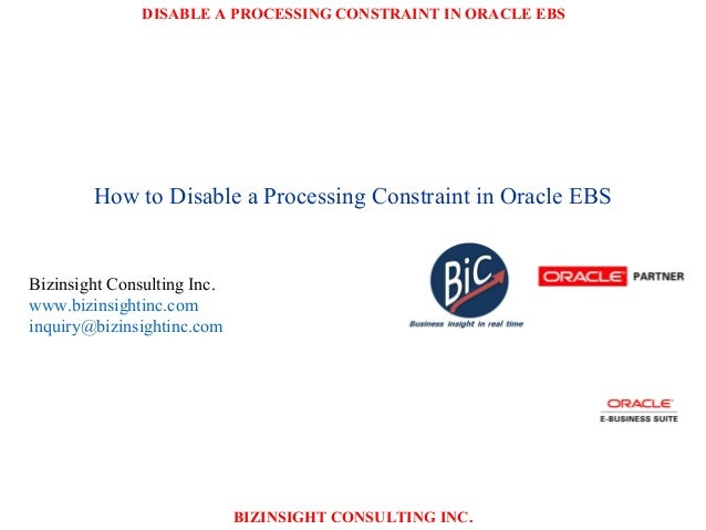 DISABLE A PROCESSING CONSTRAINT IN ORACLE EBS BIZINSIGHT CONSULTING INC. How to Disable a Processing Constraint in Oracle ...