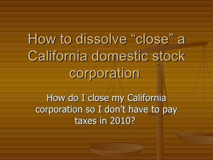 "How to dissolve ""close"" a California domestic stock corporation  How do I close my California corporation so I don't have ..."
