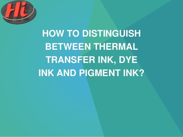 HOW TO DISTINGUISH BETWEEN THERMAL TRANSFER INK, DYE INK AND PIGMENT INK?