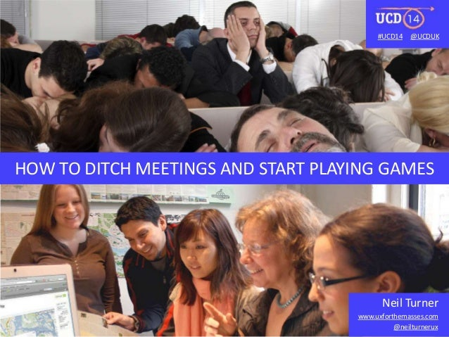 #UCD14 @UCDUK  HOW TO DITCH MEETINGS AND START PLAYING GAMES  Neil Turner  www.uxforthemasses.com  @neilturnerux