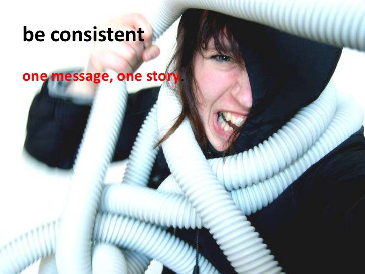 be consistent<br />one message, one story.<br />