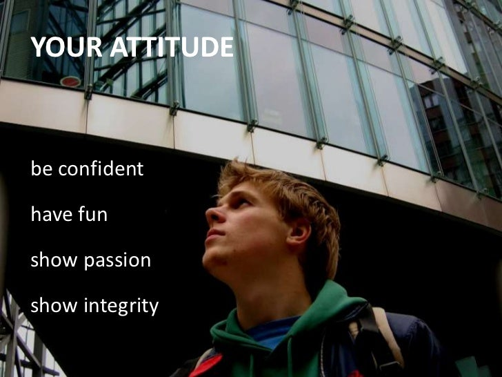 be confident<br />have fun<br />show passion<br />show integrity<br />YOUR ATTITUDE<br />