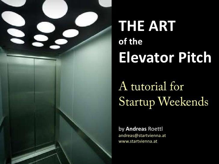 THE ARTof theElevator PitchA tutorial for Startup WeekendsbyAndreas Roettlandreas@startvienna.atwww.startvienna.at<br />