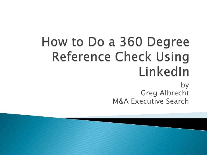 How to Do a 360 Degree Reference Check Using LinkedIn <br />by <br />Greg Albrecht<br />M&A Executive Search<br />