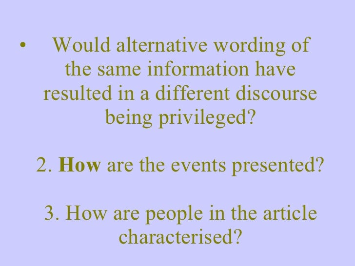 <ul><li>Would alternative wording of the same information have resulted in a different discourse being privileged? 2.  How...