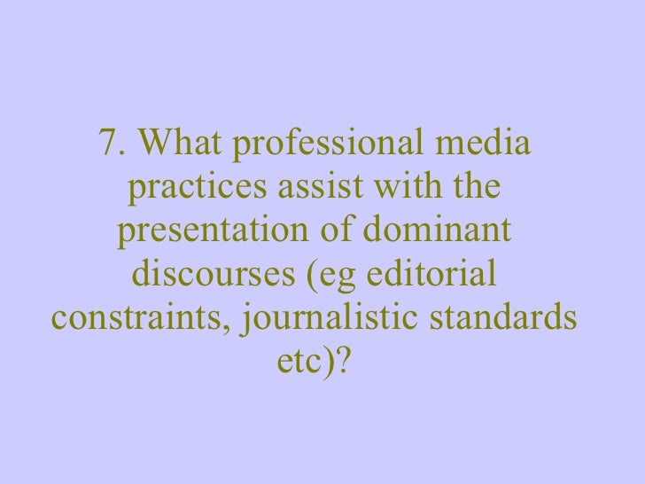 7. What professional media practices assist with the presentation of dominant discourses (eg editorial constraints, journa...
